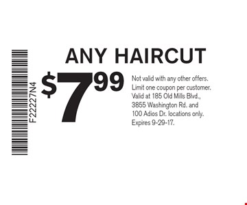 $799 ANY HAIRCUT. Not valid with any other offers. Limit one coupon per customer. Valid at 185 Old Mills Blvd., 3855 Washington Rd. and 100 Adios Dr. locations only. Expires 9-29-17.