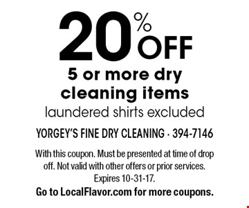20% OFF 5 or more dry cleaning items, laundered shirts excluded. With this coupon. Must be presented at time of drop off. Not valid with other offers or prior services. Expires 10-31-17. Go to LocalFlavor.com for more coupons.