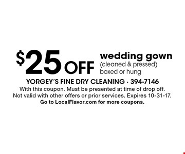 $25 Off wedding gown (cleaned & pressed) boxed or hung. With this coupon. Must be presented at time of drop off. Not valid with other offers or prior services. Expires 10-31-17. Go to LocalFlavor.com for more coupons.