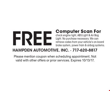 Free Computer Scan For check engine light, ABS Light & Air Bag Light. No purchase necessary. We can retrieve codes from your vehicle's on-board brake system, power train & airbag systems.. Please mention coupon when scheduling appointment. Not valid with other offers or prior services. Expires 10/13/17.