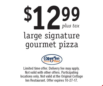 $12.99 plus tax large signature gourmet pizza. Limited time offer. Delivery fee may apply. Not valid with other offers. Participating locations only. Not valid at the Original Cottage Inn Restaurant. Offer expires 10-27-17.