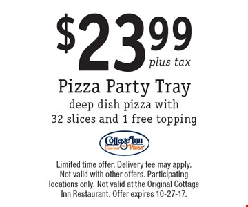 $23.99 plus tax Pizza Party Traydeep dish pizza with 32 slices and 1 free topping. Limited time offer. Delivery fee may apply. Not valid with other offers. Participating locations only. Not valid at the Original Cottage Inn Restaurant. Offer expires 10-27-17.