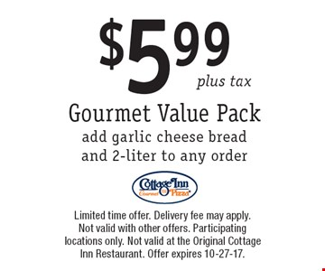 $5.99 plus tax Gourmet Value Packadd garlic cheese bread and 2-liter to any order. Limited time offer. Delivery fee may apply. Not valid with other offers. Participating locations only. Not valid at the Original Cottage Inn Restaurant. Offer expires 10-27-17.
