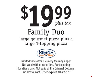 $19.99 plus tax Family Duolarge gourmet pizza plus a large 1-topping pizza. Limited time offer. Delivery fee may apply. Not valid with other offers. Participating locations only. Not valid at the Original Cottage Inn Restaurant. Offer expires 10-27-17.