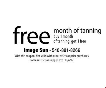free month of tanning. Buy 1 month of tanning, get 1 free. With this coupon. Not valid with other offers or prior purchases. Some restrictions apply. Exp. 10/6/17.