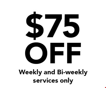 $75 OFF Weekly and Bi-weekly services only.