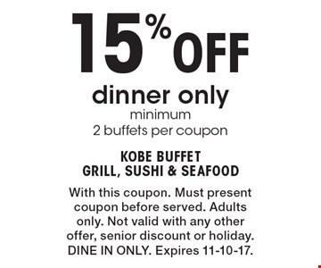 15% Off dinner only minimum 2 buffets per coupon. With this coupon. Must present coupon before served. Adults only. Not valid with any other offer, senior discount or holiday. DINE IN ONLY. Expires 11-10-17.