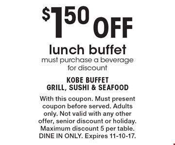 $1.50 Off lunch buffet must purchase a beverage for discount. With this coupon. Must present coupon before served. Adults only. Not valid with any other offer, senior discount or holiday. Maximum discount 5 per table. DINE IN ONLY. Expires 11-10-17.