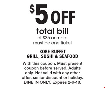 $5 Off total bill of $35 or more must be one ticket. With this coupon. Must present coupon before served. Adults only. Not valid with any other offer, senior discount or holiday.DINE IN ONLY. Expires 2-9-18.