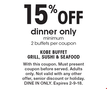 15% Off dinner only, minimum 2 buffets per coupon. With this coupon. Must present coupon before served. Adults only. Not valid with any other offer, senior discount or holiday. DINE IN ONLY. Expires 2-9-18.