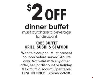 $2 Off dinner buffet must purchase a beverage for discount. With this coupon. Must present coupon before served. Adults only. Not valid with any other offer, senior discount or holiday. Maximum discount 5 per table. DINE IN ONLY. Expires 2-9-18.