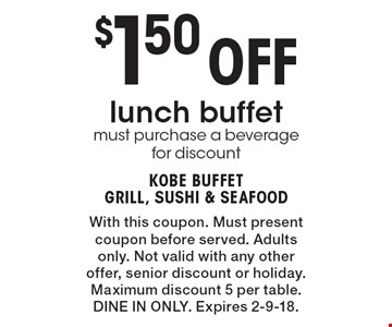 $1.50 Off lunch buffet must purchase a beverage for discount. With this coupon. Must present coupon before served. Adults only. Not valid with any other offer, senior discount or holiday. Maximum discount 5 per table. DINE IN ONLY. Expires 2-9-18.