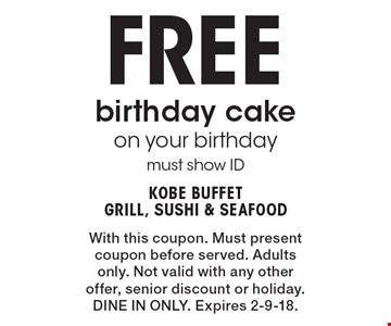 Free birthday cake on your birthday must show ID. With this coupon. Must present coupon before served. Adults only. Not valid with any other offer, senior discount or holiday. DINE IN ONLY. Expires 2-9-18.
