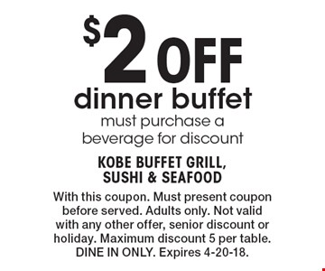$2 Off dinner buffet must purchase a beverage for discount. With this coupon. Must present coupon before served. Adults only. Not valid with any other offer, senior discount or holiday. Maximum discount 5 per table. DINE IN ONLY. Expires 4-20-18.