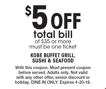 $5 Off total bill of $35 or more must be one ticket. With this coupon. Must present coupon before served. Adults only. Not valid with any other offer, senior discount or holiday. DINE IN ONLY. Expires 4-20-18.