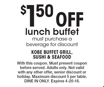 $1.50 Off lunch buffet must purchase a beverage for discount. With this coupon. Must present coupon before served. Adults only. Not valid with any other offer, senior discount or holiday. Maximum discount 5 per table. DINE IN ONLY. Expires 4-20-18.