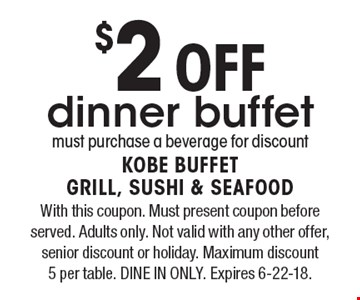 $2 Off dinner buffet must purchase a beverage for discount. With this coupon. Must present coupon before served. Adults only. Not valid with any other offer, senior discount or holiday. Maximum discount  5 per table. DINE IN ONLY. Expires 6-22-18.