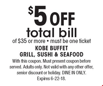 $5 Off total bill of $35 or more - must be one ticket. With this coupon. Must present coupon before served. Adults only. Not valid with any other offer, senior discount or holiday. DINE IN ONLY. Expires 6-22-18.