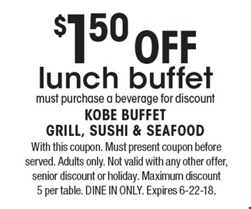 $1.50 Off lunch buffet must purchase a beverage for discount. With this coupon. Must present coupon before served. Adults only. Not valid with any other offer, senior discount or holiday. Maximum discount  5 per table. DINE IN ONLY. Expires 6-22-18.