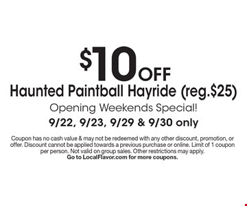 $10 off Haunted Paintball Hayride (Reg.$25) Opening Weekends Special! 9/22, 9/23, 9/29 & 9/30 only. Coupon has no cash value & may not be redeemed with any other discount, promotion, or offer. Discount cannot be applied towards a previous purchase or online. Limit of 1 coupon per person. Not valid on group sales. Other restrictions may apply. Go to LocalFlavor.com for more coupons.