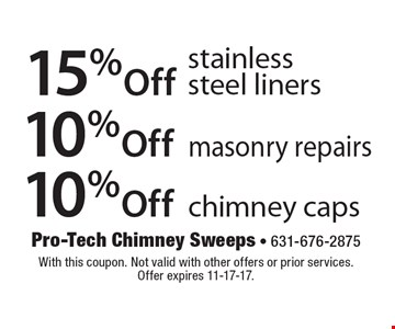 10%Off chimney caps. 10%Off masonry repairs. 15%Off stainlesssteel liners. . With this coupon. Not valid with other offers or prior services.Offer expires 11-17-17.