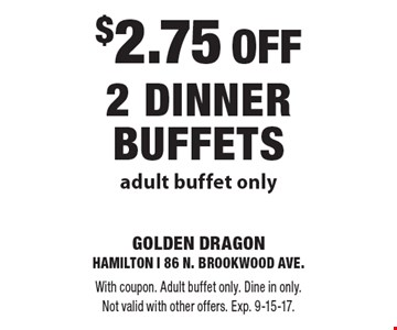 $2.75 off 2 dinner buffets. Adult buffet only. With coupon. Adult buffet only. Dine in only. Not valid with other offers. Exp. 9-15-17.