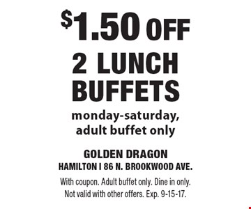 $1.50 off 2 lunch buffets. Monday-Saturday, adult buffet only. With coupon. Adult buffet only. Dine in only. Not valid with other offers. Exp. 9-15-17.