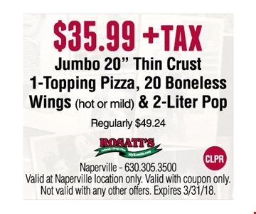 $35.99 plus tax Jumbo 20 thin crust, 20 boneless wings, 2 liter pop