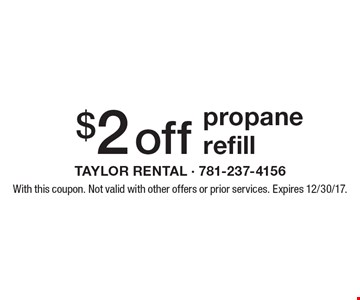 $2 off propane refill. With this coupon. Not valid with other offers or prior services. Expires 12/30/17.