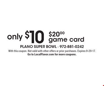 only $10 $20.00 game card. With this coupon. Not valid with other offers or prior purchases. Expires 9-29-17. Go to LocalFlavor.com for more coupons.