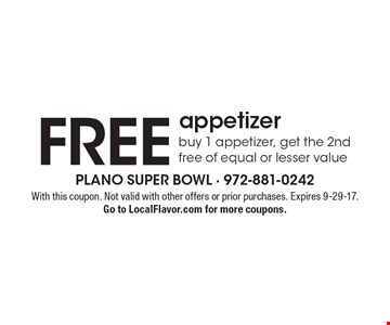 FREE appetizer buy 1 appetizer, get the 2nd free of equal or lesser value. With this coupon. Not valid with other offers or prior purchases. Expires 9-29-17. Go to LocalFlavor.com for more coupons.