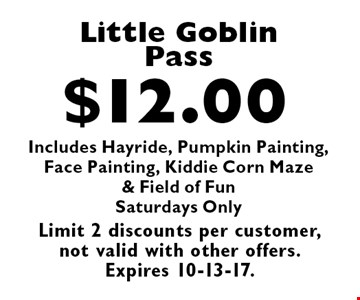 $12.00 Little Goblin Pass. Includes Hayride, Pumpkin Painting, Face Painting, Kiddie Corn Maze & Field of Fun. Saturdays Only. Limit 2 discounts per customer, not valid with other offers. Expires 10-13-17.