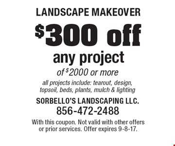 Landscape Makeover $300 off any project of $2000 or more all projects include: tearout, design, topsoil, beds, plants, mulch & lighting. With this coupon. Not valid with other offers or prior services. Offer expires 9-8-17.