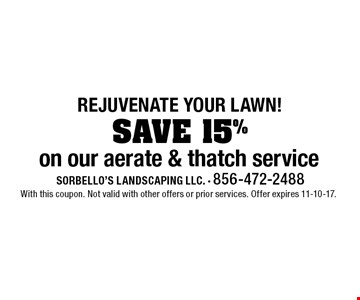 Rejuvenate your lawn! SAVE 15% on our aerate & thatch service. With this coupon. Not valid with other offers or prior services. Offer expires 11-10-17.