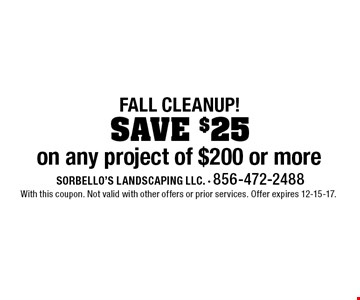 FALL CLEANUP! SAVE $25 on any project of $200 or more. With this coupon. Not valid with other offers or prior services. Offer expires 12-15-17.