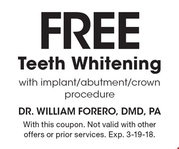 Free Teeth Whitening with implant/abutment/crown procedure. With this coupon. Not valid with other offers or prior services. Exp. 3-19-18.