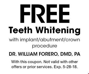 Free Teeth Whitening with implant/abutment/crown procedure. With this coupon. Not valid with other offers or prior services. Exp. 5-28-18.