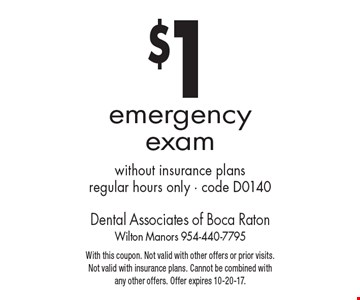 $1 emergency exam without insurance plans regular hours only - code D0140. With this coupon. Not valid with other offers or prior visits. Not valid with insurance plans. Cannot be combined with any other offers. Offer expires 10-20-17.