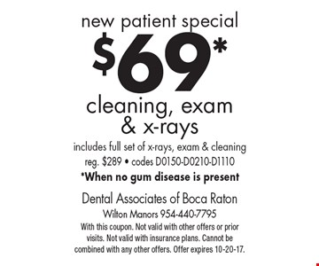 new patient special $69* cleaning, exam & x-rays includes full set of x-rays, exam & cleaning reg. $289 - codes D0150-D0210-D1110 *When no gum disease is present. With this coupon. Not valid with other offers or prior visits. Not valid with insurance plans. Cannot be combined with any other offers. Offer expires 10-20-17.