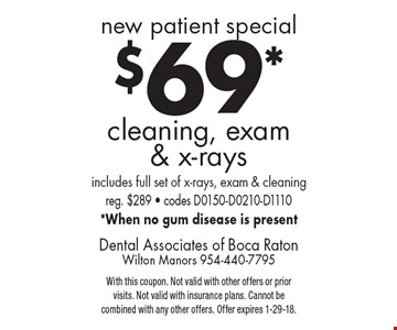 New patient special: $69 cleaning, exam & x-rays. Includes full set of x-rays, exam & cleaning. Reg. $289. Codes D0150-D0210-D1110. When no gum disease is present. With this coupon. Not valid with other offers or prior visits. Not valid with insurance plans. Cannot be combined with any other offers. Offer expires 1-29-18.