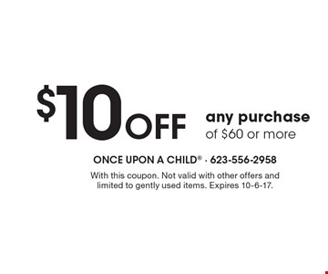 $10 OFF any purchase of $60 or more. With this coupon. Not valid with other offers and limited to gently used items. Expires 10-6-17.