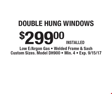 double hung windows $299.00 INSTALLED . Low E/Argon Gas - Welded Frame & Sash Custom Sizes. Model DH900 - Min. 4 - Exp. 9/15/17