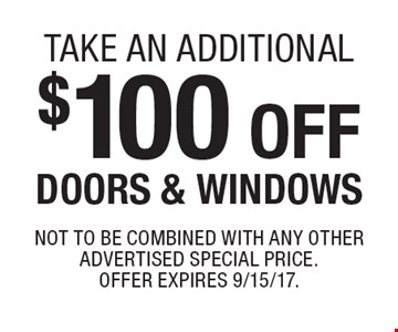 take an additional $100 off DOORS & WINDOWS. Not to be combined with any other advertised special price.Offer expires 9/15/17.