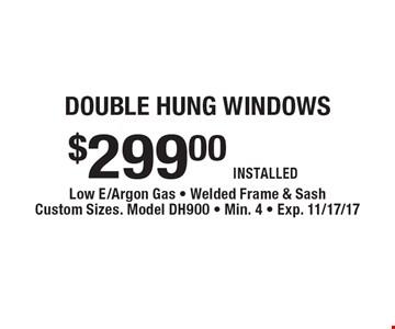 double hung windows $299.00 INSTALLED. Low E/Argon Gas, Welded Frame & Sash, Custom Sizes. Model DH900, Min. 4, Exp. 11/17/17