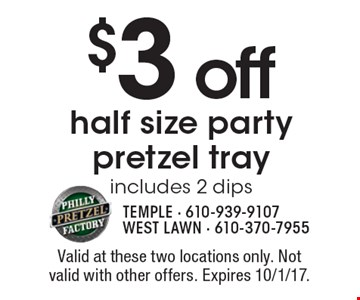$3 off half size party pretzel tray includes 2 dips. Valid at these two locations only. Not valid with other offers. Expires 10/1/17.