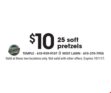 $10 25 soft pretzels. Valid at these two locations only. Not valid with other offers. Expires 10/1/17.