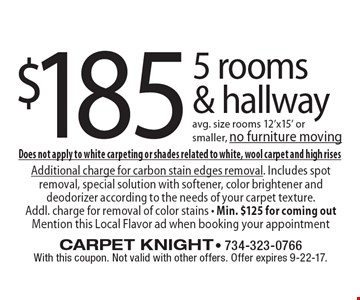 $185 5 rooms & hallway avg. size rooms 12'x15' or smaller, no furniture moving. With this coupon. Not valid with other offers. Offer expires 9-22-17. Does not apply to white carpeting or shades related to white, wool carpet and high rises. Additional charge for carbon stain edges removal. Includes spot removal, special solution with softener, color brightener and deodorizer according to the needs of your carpet texture. Addl. charge for removal of color stains - Min. $125 for coming out Mention this Local Flavor ad when booking your appointment.
