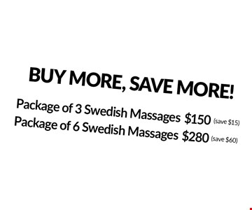 BUY MORE, SAVE MORE! $280 Package of 6 Swedish Massages (save $60). $150 Package of 3 Swedish Massages (save $15).