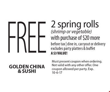 Free 2 spring rolls (shrimp or vegetable) with purchase of $20 more. Before tax | dine in, carryout or delivery. Excludes party platters & buffet, a $3 value! Must present coupon when ordering. Not valid with any other offer. One coupon allowed per party. Exp. 10-6-17