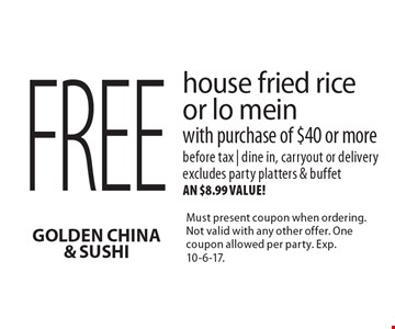 Free house fried rice or lo mein with purchase of $40 or more. Before tax | dine in, carryout or delivery. Excludes party platters & buffet, an $8.99 value! Must present coupon when ordering. Not valid with any other offer. One coupon allowed per party. Exp. 10-6-17.